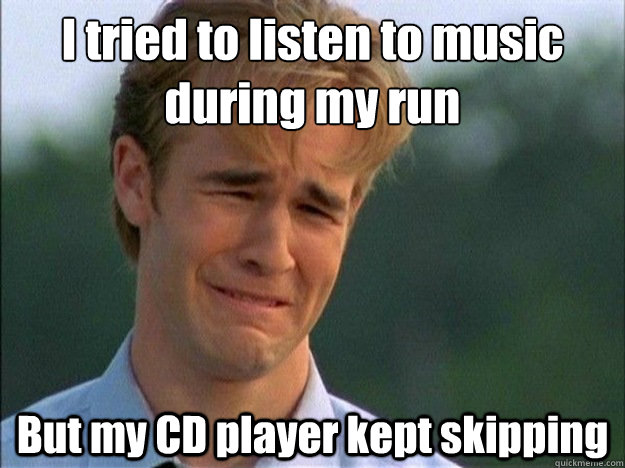 I tried to listen to music during my run But my CD player kept skipping