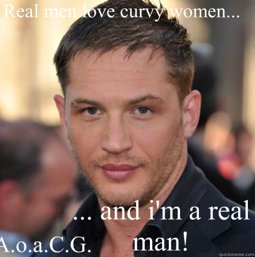 Real men love curvy women... ... and i'm a real man! A.o.a.C.G. - Real men love curvy women... ... and i'm a real man! A.o.a.C.G.  Tom Hardy Bday