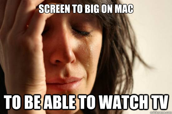 screen to big on mac to be able to watch tv - screen to big on mac to be able to watch tv  First World Problems