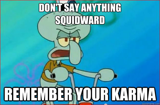 Don't say anything Squidward remember your karma - Don't say anything Squidward remember your karma  Redditor Squidward