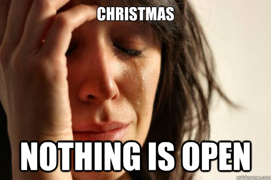 Christmas Nothing is Open - Christmas Nothing is Open  First World Problems