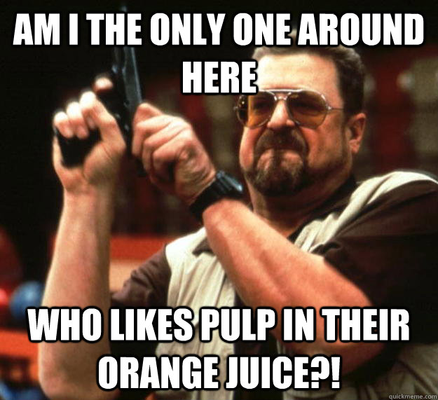 am I the only one around here Who likes pulp in their orange juice?! - am I the only one around here Who likes pulp in their orange juice?!  Angry Walter