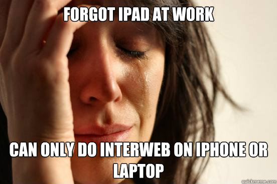 Forgot iPad at work can only do interweb on iphone or laptop - Forgot iPad at work can only do interweb on iphone or laptop  First World Problems