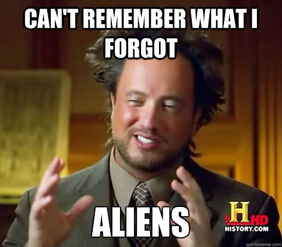 Can't remember what I forgot Aliens  Ancient Aliens