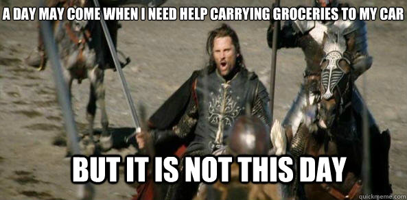 A day may come when I need help carrying groceries to my car BUT IT IS NOT THIS DAY