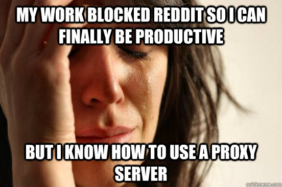 My work blocked reddit so i can finally be productive but i know how to use a proxy server - My work blocked reddit so i can finally be productive but i know how to use a proxy server  First World Problems