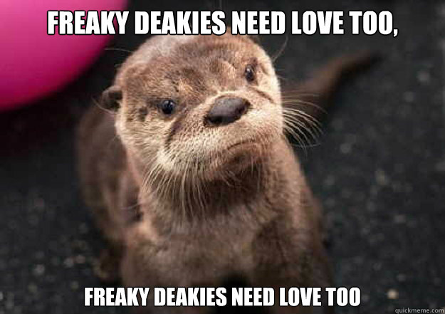 Freaky Deakies Need love too,  freaky deakies need love too  Tracy Jordan Otter