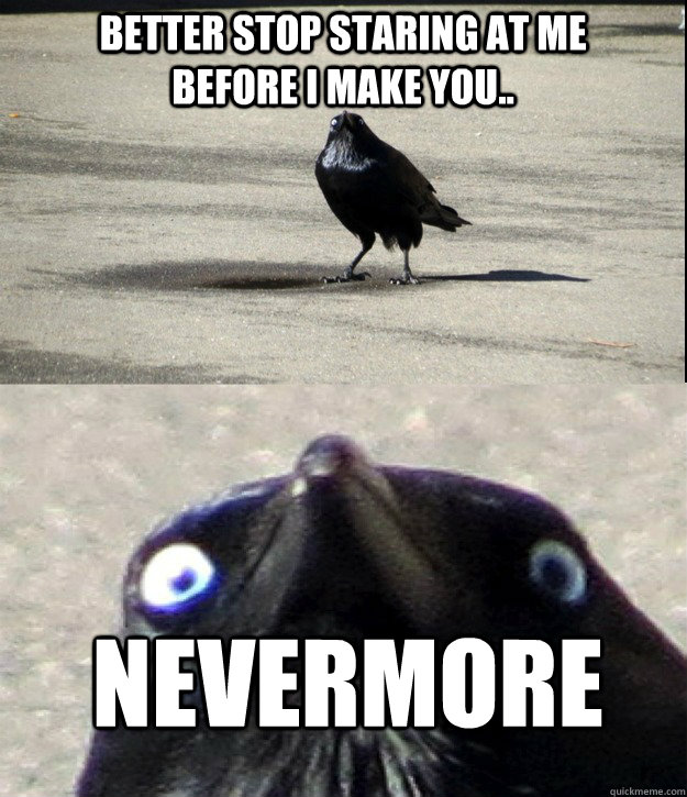 Better stop staring at me before I make you..  NEVERMORE - Better stop staring at me before I make you..  NEVERMORE  Misc