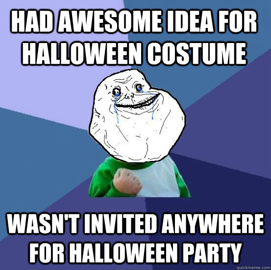 Had awesome idea for Halloween costume Wasn't invited anywhere for Halloween party - Had awesome idea for Halloween costume Wasn't invited anywhere for Halloween party  Forever Alone Success Kid