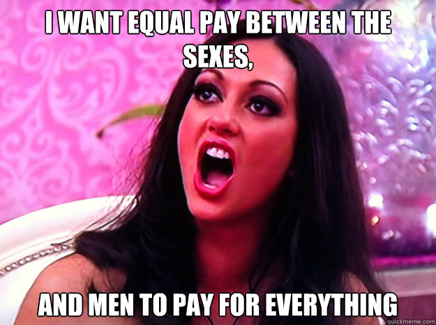 I want equal pay between the sexes, and men to pay for everything