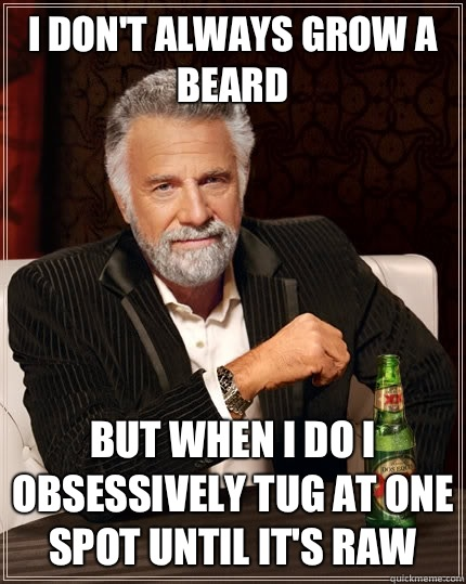 I don't always grow a beard  But when i do I obsessively tug at one spot until it's raw - I don't always grow a beard  But when i do I obsessively tug at one spot until it's raw  The Most Interesting Man In The World