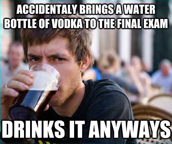 Accidentaly brings a water bottle of vodka to the final exam drinks it anyways - Accidentaly brings a water bottle of vodka to the final exam drinks it anyways  Lazy College Senior