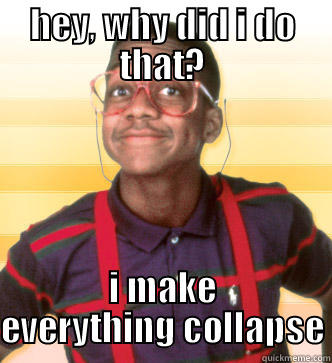 HEY, WHY DID I DO THAT? I MAKE EVERYTHING COLLAPSE Steve Urkel