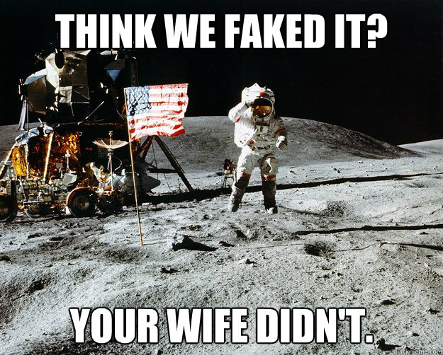 Think we faked it? Your wife didn't. - Think we faked it? Your wife didn't.  Unimpressed Astronaut