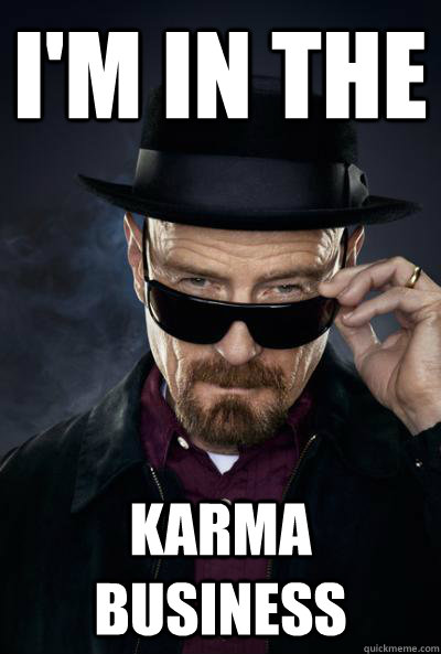 I'm in the Karma Business  Scumbag Heisenberg