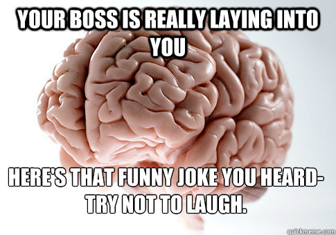 your boss is really laying into you here's that funny joke you heard-try not to laugh. - your boss is really laying into you here's that funny joke you heard-try not to laugh.  Scumbag Brain