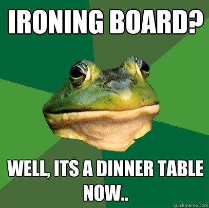 ironing board? well, its a dinner table now.. - ironing board? well, its a dinner table now..  Foul Bachelor Frog