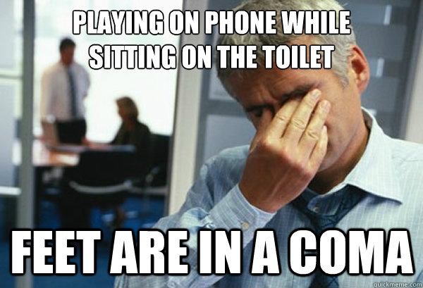 playing on phone while  sitting on the toilet feet are in a coma