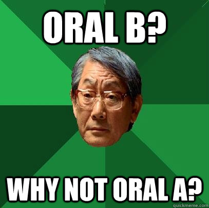 Oral b? Why not oral a? - Oral b? Why not oral a?  High Expectations Asian Father