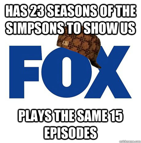 Has 23 Seasons of The Simpsons to Show Us Plays the same 15 episodes - Has 23 Seasons of The Simpsons to Show Us Plays the same 15 episodes  Scumbag Fox