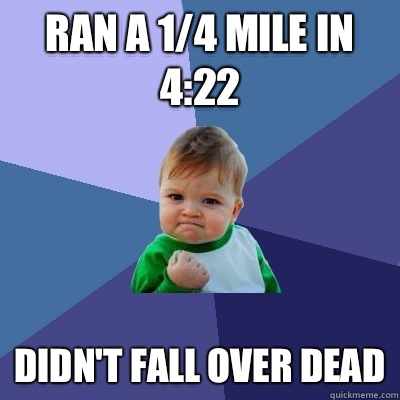 Ran a 1/4 mile in 4:22 Didn't fall over dead - Ran a 1/4 mile in 4:22 Didn't fall over dead  Success Kid