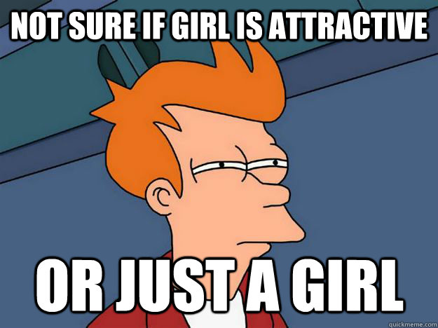 Not sure if girl is attractive or just a girl