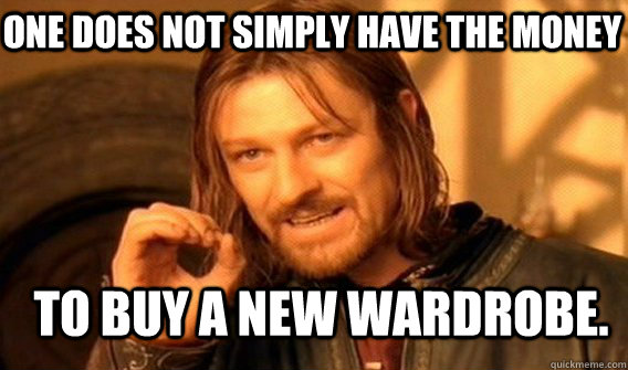 one does not simply have the money to buy a new wardrobe. - one does not simply have the money to buy a new wardrobe.  Boromir