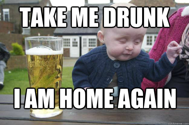 Take me Drunk I am home again - Take me Drunk I am home again  drunk baby