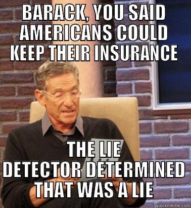 obamacare maury - BARACK, YOU SAID AMERICANS COULD KEEP THEIR INSURANCE THE LIE DETECTOR DETERMINED THAT WAS A LIE Misc