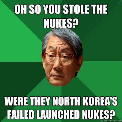 oh so you stole the nukes? were they north korea's failed launched nukes?  - oh so you stole the nukes? were they north korea's failed launched nukes?   High Expectations Asian Father