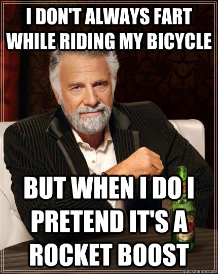I don't always fart while riding my bicycle but when I do I  pretend it's a rocket boost - I don't always fart while riding my bicycle but when I do I  pretend it's a rocket boost  The Most Interesting Man In The World