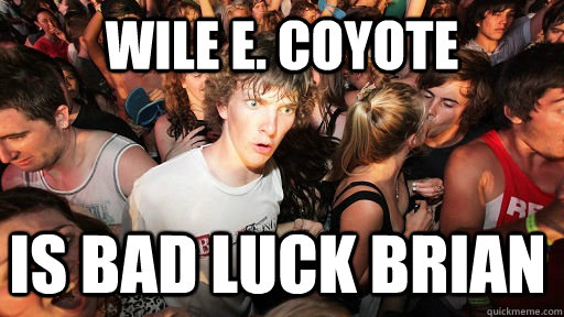 Wile E. Coyote IS bad luck brian - Wile E. Coyote IS bad luck brian  Sudden Clarity Clarence