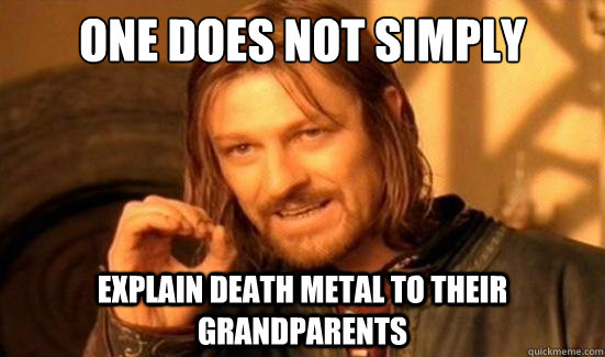 One Does Not Simply explain death metal to their grandparents - One Does Not Simply explain death metal to their grandparents  Boromir
