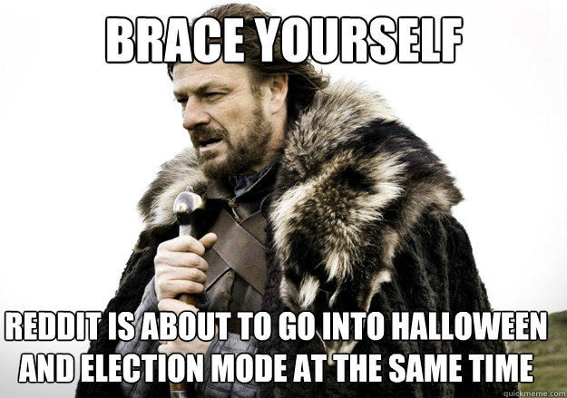 brace yourself reddit is about to go into halloween and election mode at the same time - brace yourself reddit is about to go into halloween and election mode at the same time  brace yourself the soccer updates are coming