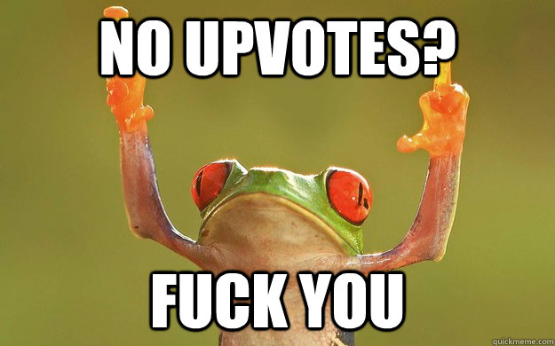 No upvotes? FUCK YOU