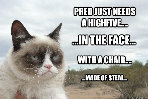 pred just NEEDs A HIGHFIVE.... ...IN THE FACE... WITH a chair.... ...made of steal...