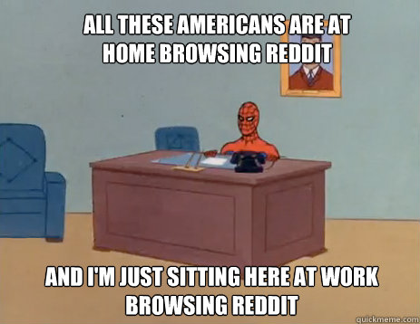 All these Americans are at home browsing reddit And I'm just sitting here at work browsing reddit