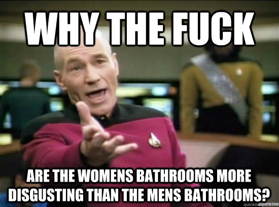 Why the fuck are the womens bathrooms more disgusting than the mens bathrooms? - Why the fuck are the womens bathrooms more disgusting than the mens bathrooms?  Misc