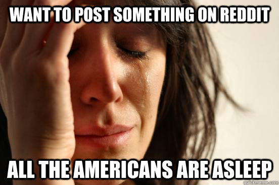 Want to post something on reddit all the americans are asleep - Want to post something on reddit all the americans are asleep  First World Problems