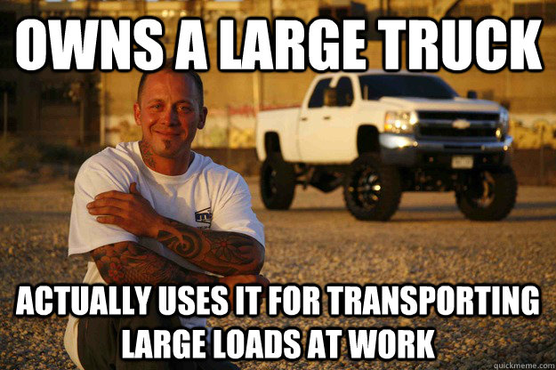 owns a large truck Actually uses it for TRANSPORTING LARGE LOADS aT WORK - owns a large truck Actually uses it for TRANSPORTING LARGE LOADS aT WORK  Misc
