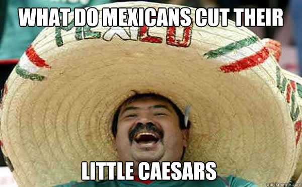 What do mexicans cut their pizza with..? Little Caesars  - What do mexicans cut their pizza with..? Little Caesars   Laughing Mexican