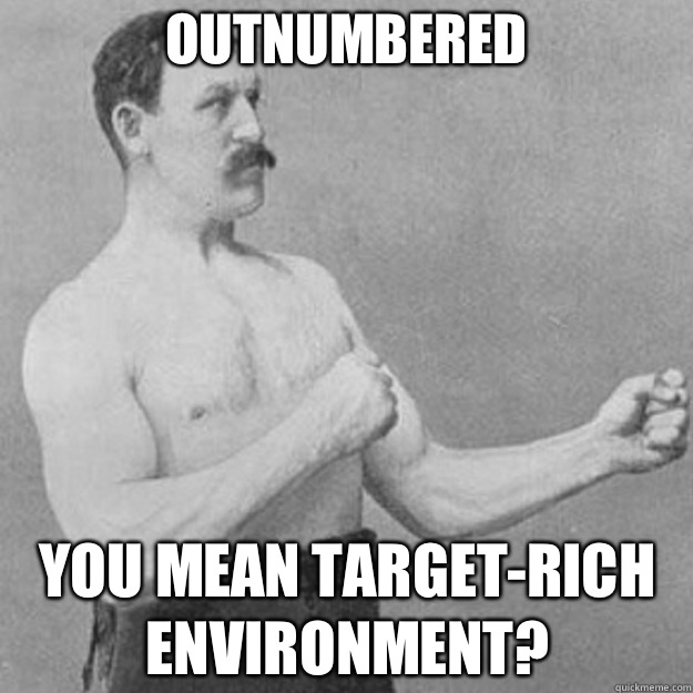 outnumbered You mean target-rich environment? - outnumbered You mean target-rich environment?  overly manly man
