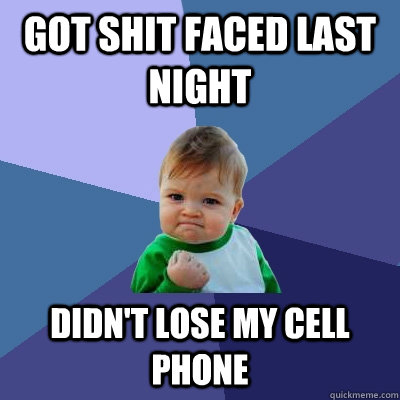 got shit faced last night Didn't lose my cell phone - got shit faced last night Didn't lose my cell phone  Success Kid