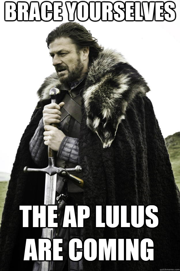 Brace yourselves the AP lulus are coming - Brace yourselves the AP lulus are coming  Winter is coming