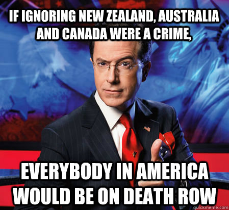 If ignoring New Zealand, Australia and Canada were a crime,  everybody in America would be on death row - If ignoring New Zealand, Australia and Canada were a crime,  everybody in America would be on death row  Stephen Colbert