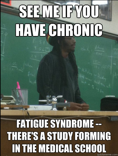 see me if you have chronic fatigue syndrome -- there's a study forming in the medical school - see me if you have chronic fatigue syndrome -- there's a study forming in the medical school  Rasta Science Teacher