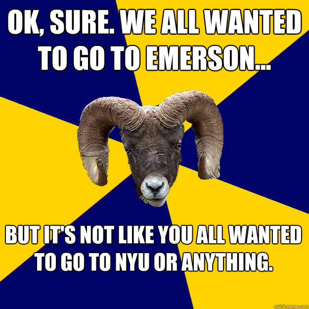 Ok, sure. We all wanted to go to emerson... But It's not like You all wanted to go to nyu or anything.   Suffolk Kid Ram