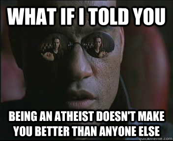 What if I told you Being an atheist doesn't make you better than anyone else - What if I told you Being an atheist doesn't make you better than anyone else  Morpheus SC