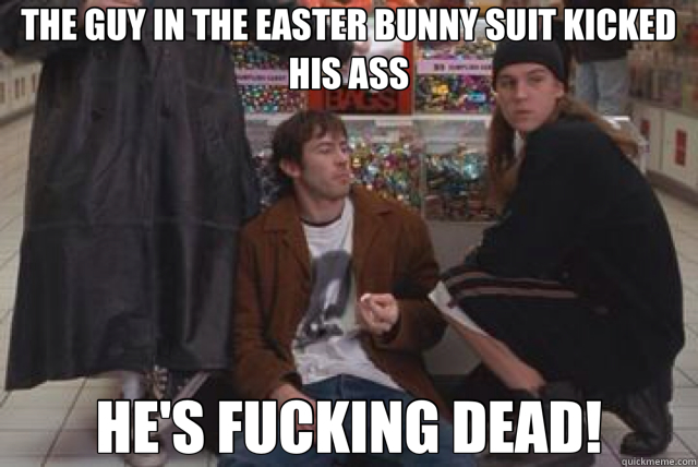 THE GUY IN THE EASTER BUNNY SUIT KICKED HIS ASS HE'S FUCKING DEAD!  mallrats
