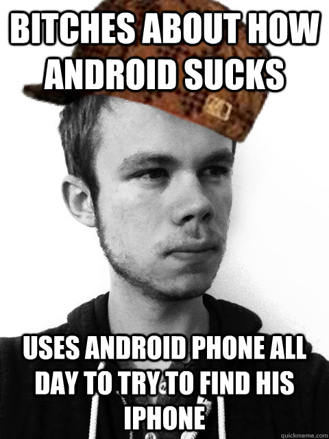 bitches about how android sucks uses android phone all day to try to find his iPhone